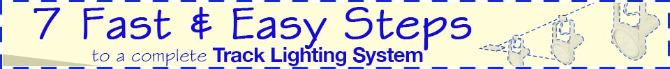 7 Fast & Easy Steps to a complete track lighting system!